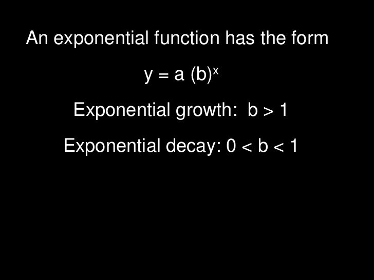 An exponential function has the form              y = a (b)x     Exponential growth: b > 1    Exponential decay: 0 < b < 1