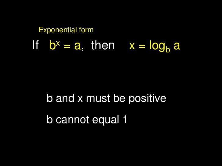 Exponential form                      log form<br />If   bx = a,  then    x = logb a<br />b and x must be positive<br />b ...