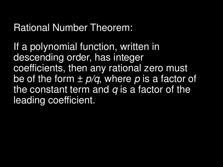 Rational Number Theorem:If a polynomial function, written indescending order, has integercoefficients, then any rational z...