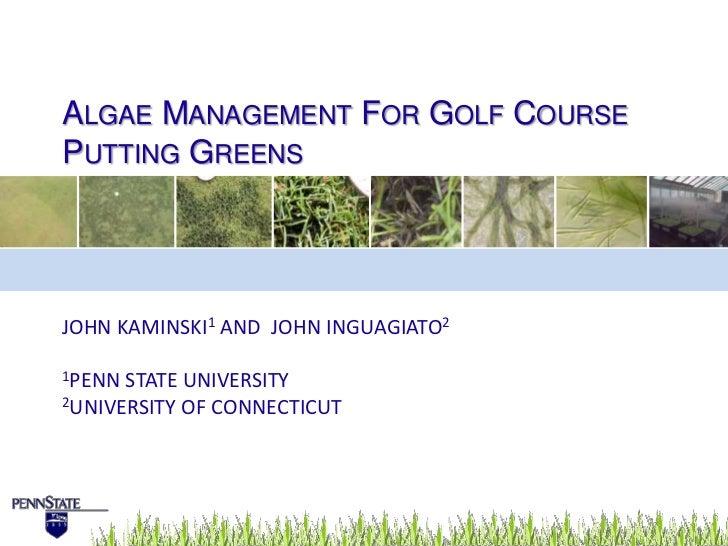 Algae Management For Golf Course Putting Greens<br />John Kaminski1 and  John inguagiato2<br />1Penn State University<br /...