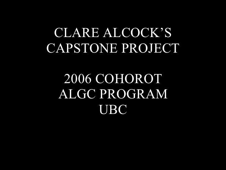 CLARE ALCOCK'S CAPSTONE PROJECT 2006 COHOROT ALGC PROGRAM UBC