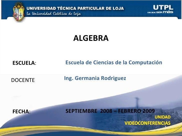 ESCUELA :  DOCENTE ALGEBRA FECHA : Ing. Germania Rodriguez SEPTIEMBRE  2008 – FEBRERO 2009 Escuela de Ciencias de la Compu...