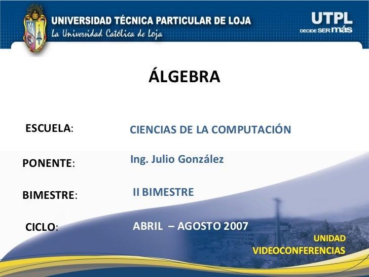 ESCUELA : PONENTE : BIMESTRE : ÁLGEBRA CICLO : CIENCIAS DE LA COMPUTACI ÓN   II BIMESTRE Ing. Julio Gonz á lez ABRIL  – AG...