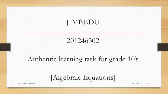 J. MBEDU 201246302 Authentic learning task for grade 10's [Algebraic Equations] 2014/04/10J. MBEDU 201246302 1