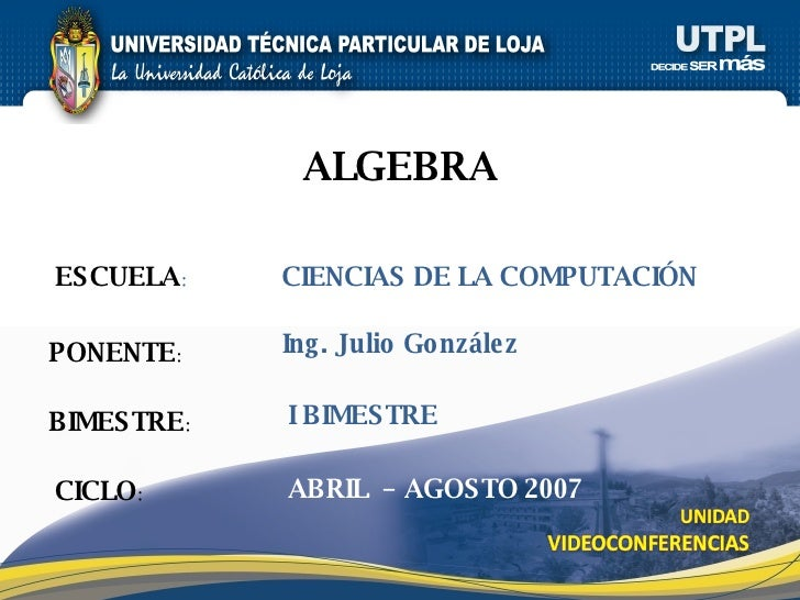 ESCUELA : PONENTE : BIMESTRE : ALGEBRA CICLO : CIENCIAS DE LA COMPUTACIÓN I BIMESTRE Ing. Julio González ABRIL  – AGOSTO 2...
