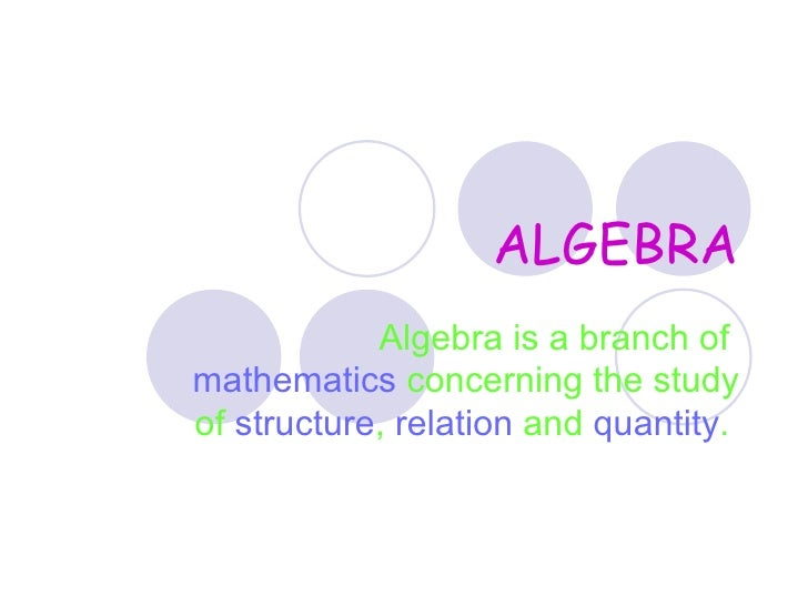 ALGEBRA Algebra is a branch of  mathematics  concerning the study of  structure ,  relation  and  quantity .