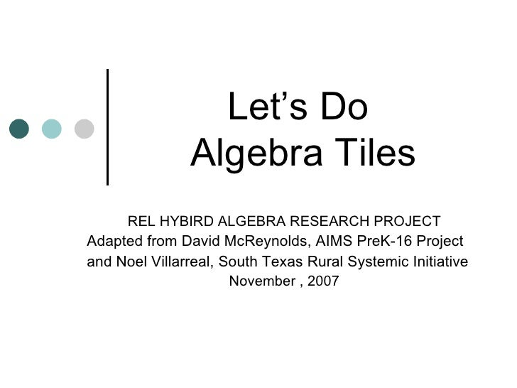 Let's Do  Algebra Tiles REL HYBIRD ALGEBRA RESEARCH PROJECT Adapted from David McReynolds, AIMS PreK-16 Project and Noel V...