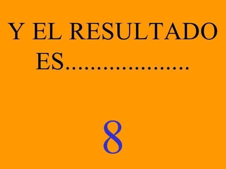 Y EL RESULTADO ES.................... 8