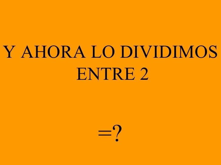 Y AHORA LO DIVIDIMOS  ENTRE 2 =?