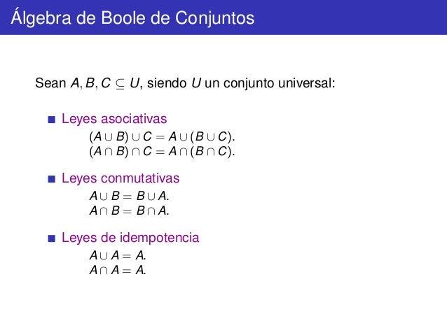 Álgebra de Boole de Conjuntos  Sean A, B, C ⊆ U, siendo U un conjunto universal: Leyes asociativas (A ∪ B) ∪ C = A ∪ (B ∪ ...