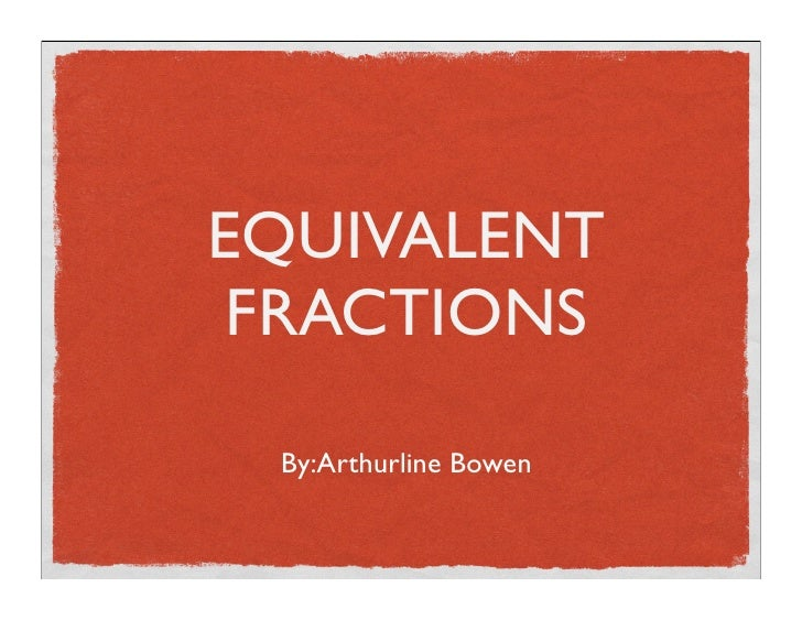 EQUIVALENT  FRACTIONS   By:Arthurline Bowen