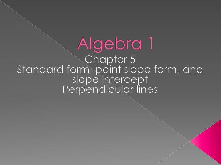 Algebra 1<br />Chapter 5<br />Standard form, point slope form, and slope intercept<br />Perpendicular lines<br />