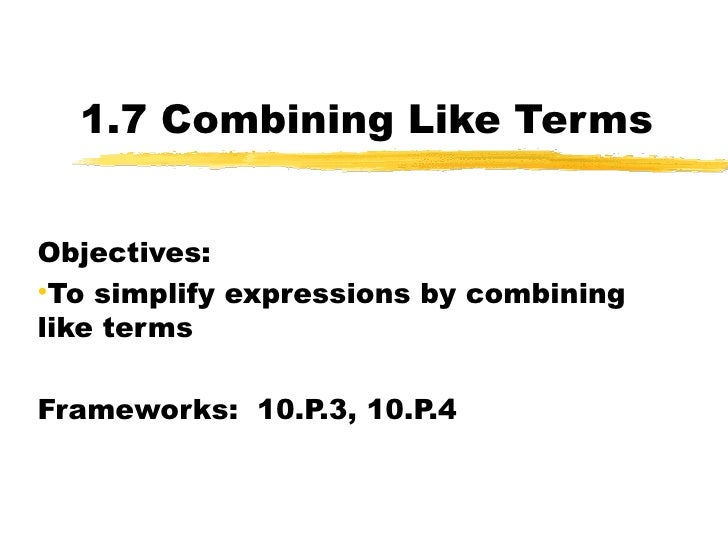 1.7 Combining Like Terms <ul><li>Objectives:  </li></ul><ul><li>To simplify expressions by combining like terms </li></ul>...