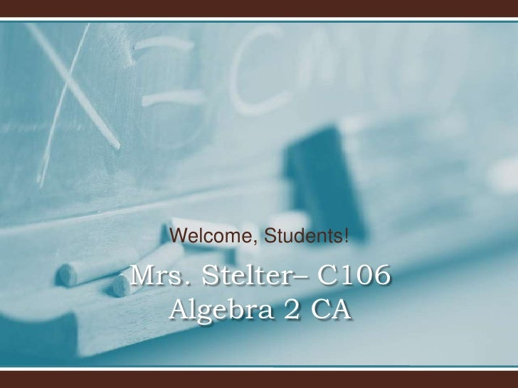 Welcome, Students!<br />Mrs. Stelter– C106Algebra 2 CA<br />