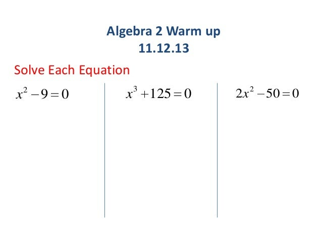 Algebra 2 Warm up 11.12.13 Solve Each Equation x  2  9 0  x 3 125 0  2 x 2 50 0