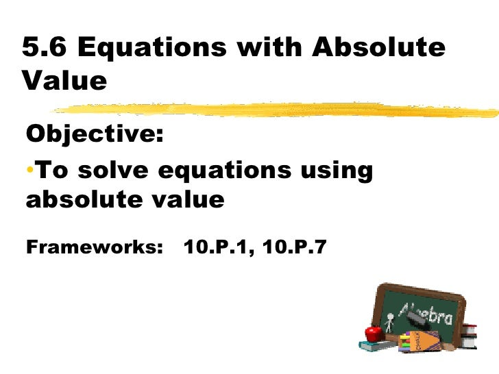 5.6 Equations with Absolute Value<br />Objective:  <br /><ul><li>To solve equations using absolute value</li></ul>Framewor...