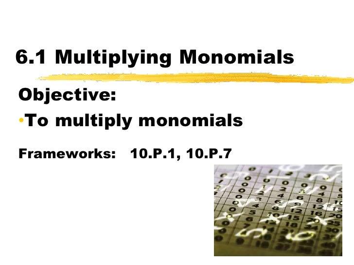 6.1 Multiplying Monomials<br />Objective:  <br /><ul><li>To multiply monomials</li></ul>Frameworks:   10.P.1, 10.P.7<br />