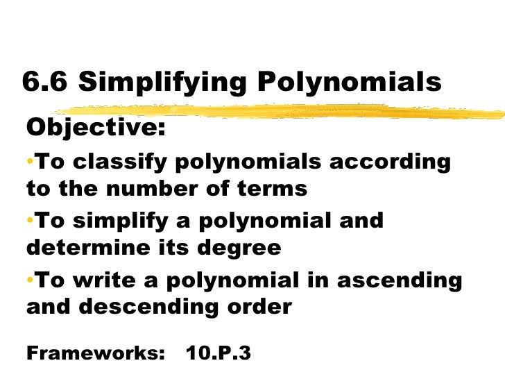 6.6 Simplifying Polynomials<br />Objective:  <br /><ul><li>To classify polynomials according to the number of terms