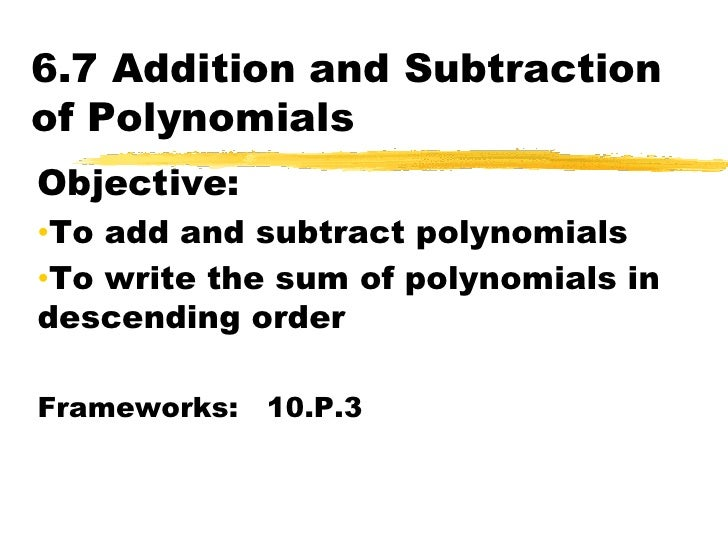 6.7 Addition and Subtraction of Polynomials<br />Objective:  <br /><ul><li>To add and subtract polynomials