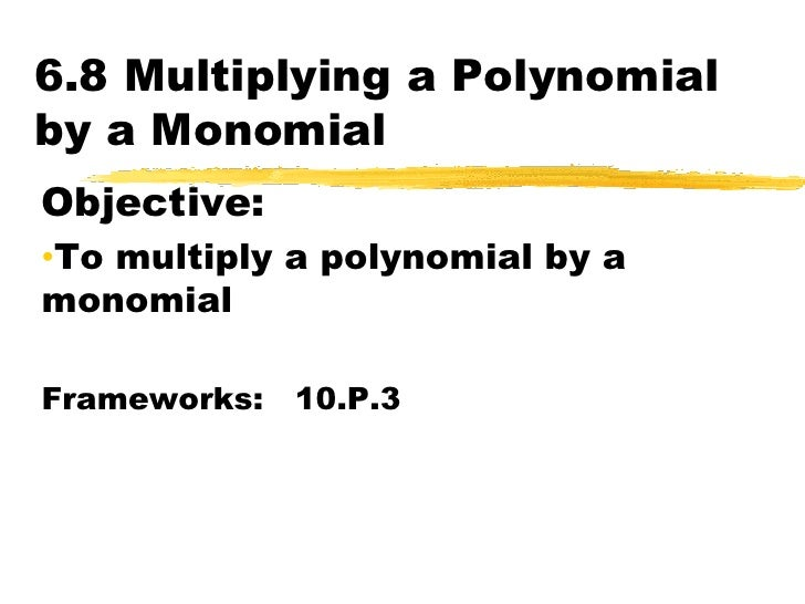 6.8 Multiplying a Polynomial by a Monomial<br />Objective:  <br /><ul><li>To multiply a polynomial by a monomial</li></ul>...