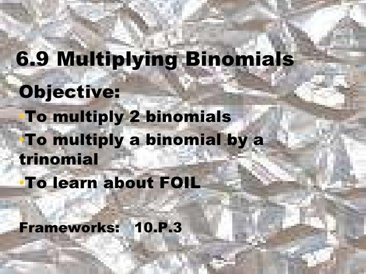 6.9 Multiplying Binomials<br />Objective:  <br /><ul><li>To multiply 2 binomials