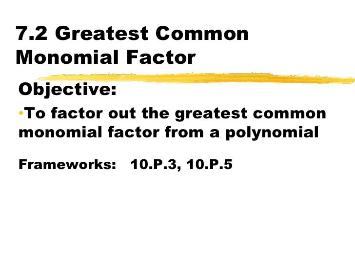 7.2 Greatest Common Monomial Factor<br />Objective:  <br /><ul><li>To factor out the greatest common monomial factor from ...