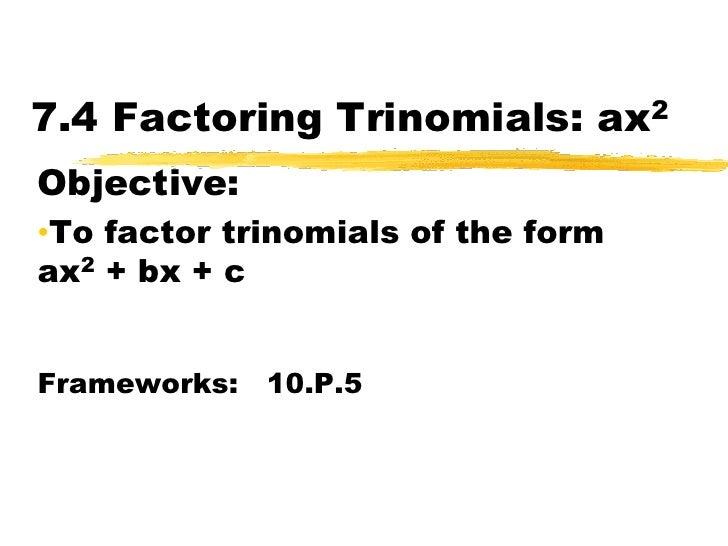 7.4 Factoring Trinomials: ax2<br />Objective:  <br /><ul><li>To factor trinomials of the form   ax2 + bx + c</li></ul>Fram...