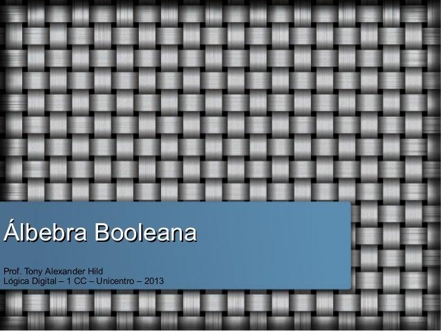 Álbebra Booleana Prof. Tony Alexander Hild Lógica Digital – 1 CC – Unicentro – 2013