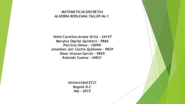 MATEMÁTICAS DISCRETAS ALGEBRA BOOLEANA TALLER No 1 Yeimi Carolina Acosta Ortiz – 24157 Maryluz Ospina Quintero – 9866 Patr...