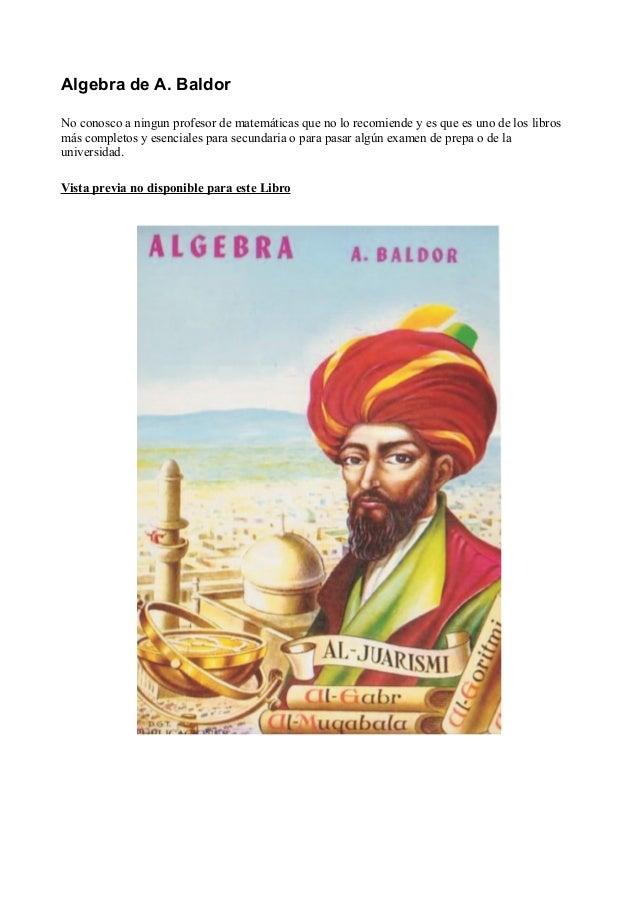 Algebra de A. Baldor No conosco a ningun profesor de matemáticas que no lo recomiende y es que es uno de los libros más co...