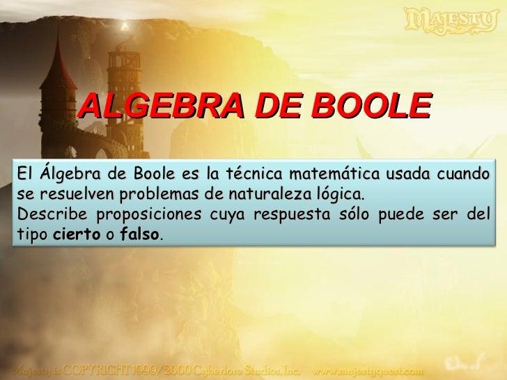 ALGEBRA DE BOOLE El Álgebra de Boole es la técnica matemática usada cuando se resuelven problemas de naturaleza lógica.  D...
