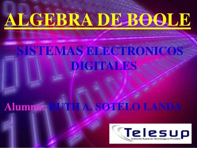 ALGEBRA DE BOOLE SISTEMAS ELECTRONICOS DIGITALES  Alumna: RUTH A. SOTELO LANDA