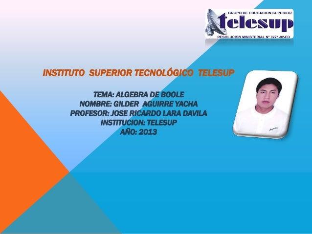 INSTITUTO SUPERIOR TECNOLÓGICO TELESUP TEMA: ALGEBRA DE BOOLE NOMBRE: GILDER AGUIRRE YACHA PROFESOR: JOSE RICARDO LARA DAV...