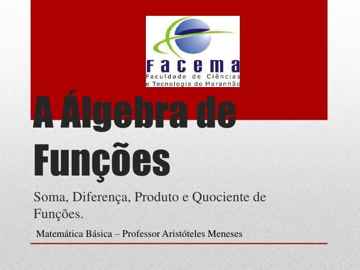 A Álgebra deFunçõesSoma, Diferença, Produto e Quociente deFunções.Matemática Básica – Professor Aristóteles Meneses
