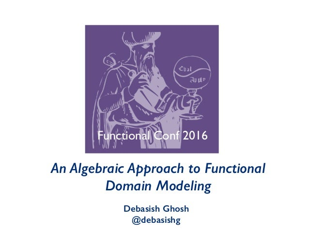An Algebraic Approach to Functional Domain Modeling Debasish Ghosh @debasishg Functional Conf 2016