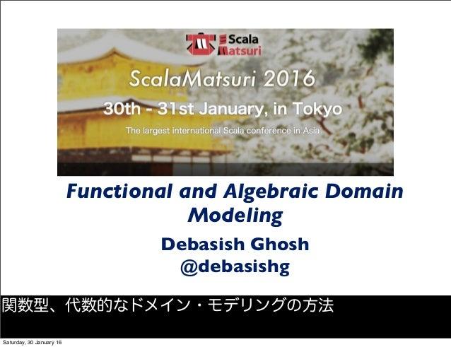 Functional and Algebraic Domain Modeling Debasish Ghosh @debasishg 関数型、代数的なドメイン・モデリングの方法 Saturday, 30 January 16