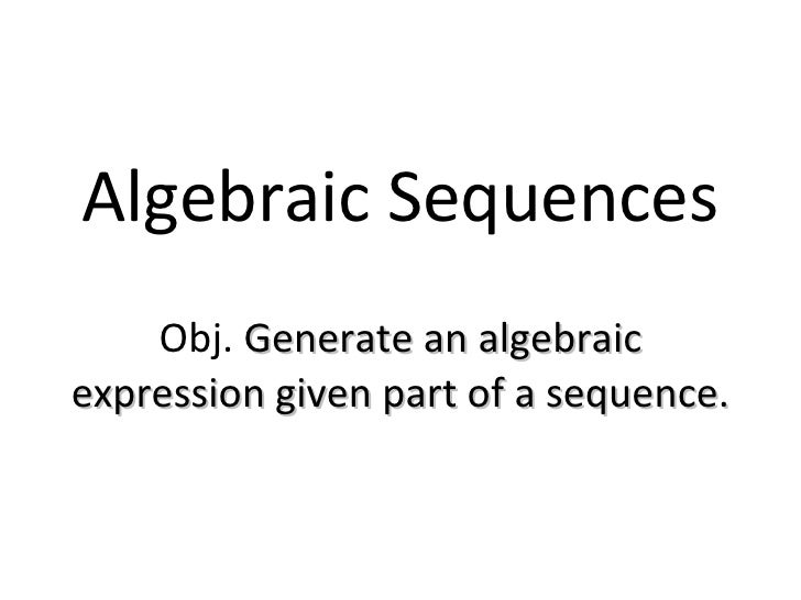 Algebraic Sequences Obj.  Generate an algebraic expression given part of a sequence.