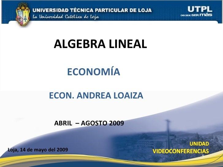 ALGEBRA LINEAL  Loja, 14 de mayo del 2009 ECON. ANDREA LOAIZA ABRIL  – AGOSTO 2009 ECONOMÍA