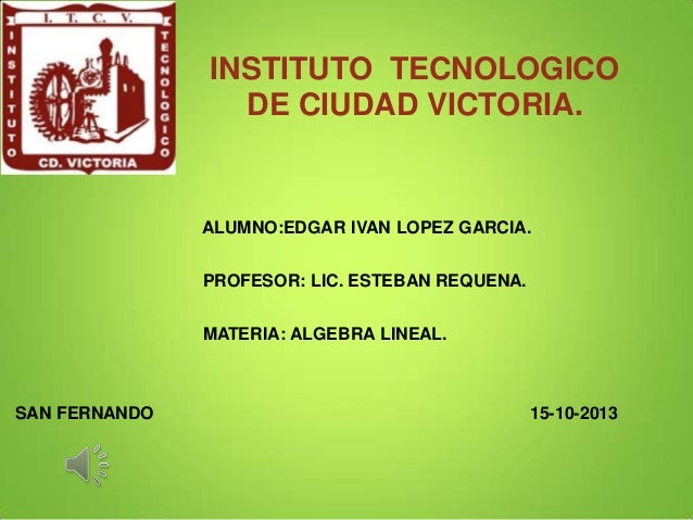 INSTITUTO TECNOLOGICO DE CIUDAD VICTORIA.  ALUMNO:EDGAR IVAN LOPEZ GARCIA. PROFESOR: LIC. ESTEBAN REQUENA. MATERIA: ALGEBR...
