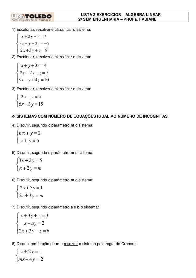 LISTA 2 EXERCÍCIOS – ÁLGEBRA LINEAR 2º SEM ENGENHARIA – PROFa. FABIANE 1) Escalonar, resolver e classificar o sistema: 2) ...