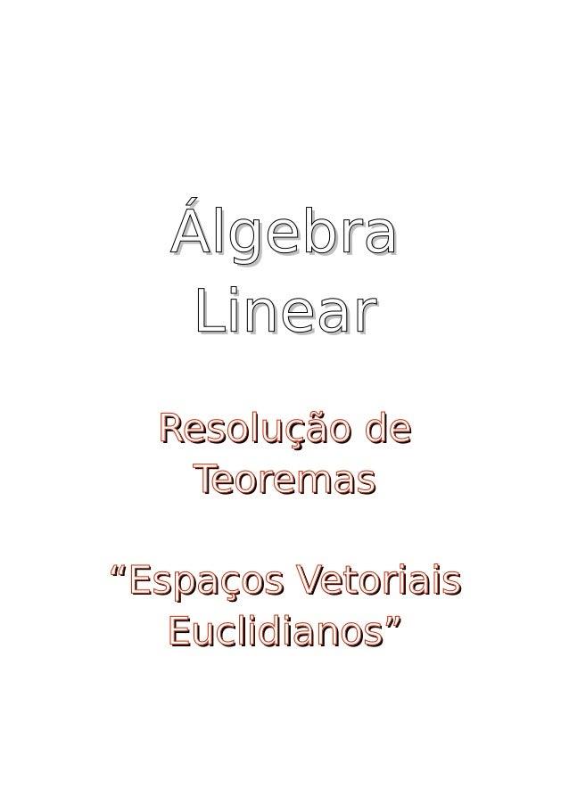"""Álgebra     Linear   Resolução de    Teoremas  """"Espaços Vetoriais    Euclidianos"""""""