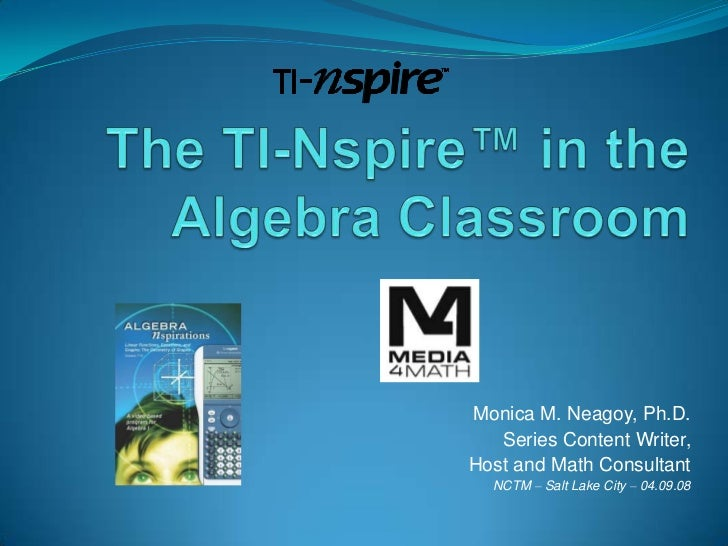 The TI-Nspire™ in the Algebra Classroom<br />Monica M. Neagoy, Ph.D.<br />Series Content Writer, <br />Host and Math Consu...