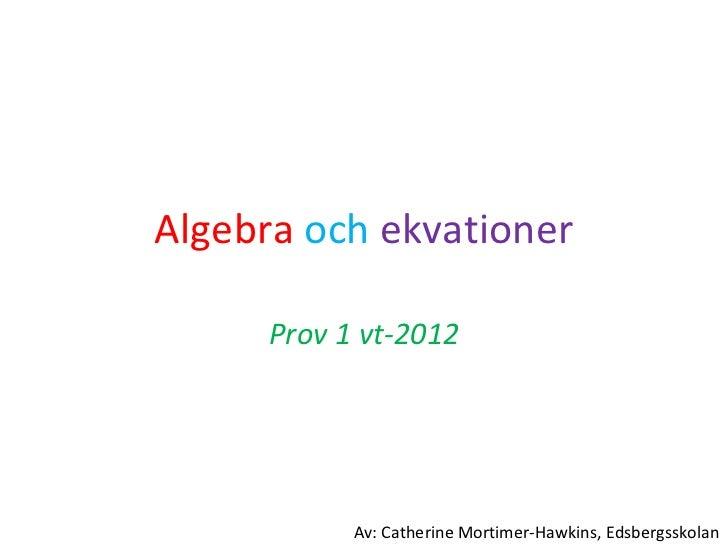 Algebra   och   ekvationer Prov 1 vt-2012 Av: Catherine Mortimer-Hawkins, Edsbergsskolan