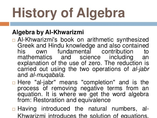 the history of algebra Algebra: algebra, branch of  in describing the early history of algebra, the word equation is frequently used out of convenience to describe these operations, .