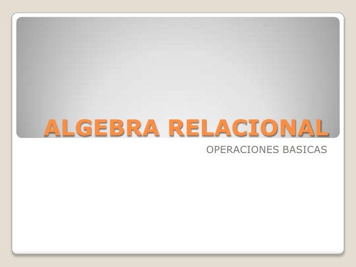 ALGEBRA RELACIONAL<br />OPERACIONES BASICAS<br />