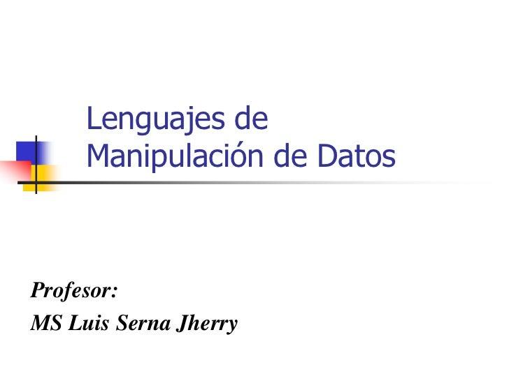 Lenguajes de     Manipulación de DatosProfesor:MS Luis Serna Jherry