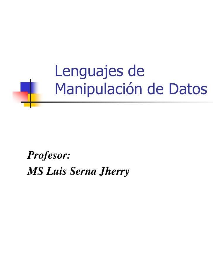 Lenguajes de     L     j d     Manipulación de DatosProfesor:MS Luis Serna Jherry