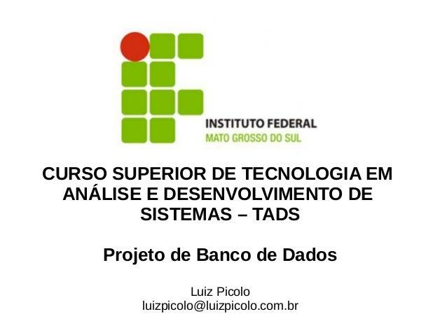 CURSO SUPERIOR DE TECNOLOGIA EMANÁLISE E DESENVOLVIMENTO DESISTEMAS – TADSProjeto de Banco de DadosLuiz Picololuizpicolo@l...
