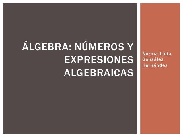 Norma Lidia González Hernández ÁLGEBRA: NÚMEROS Y EXPRESIONES ALGEBRAICAS