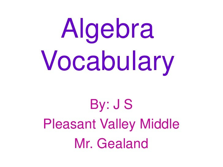 Algebra Vocabulary<br />By: J S<br />Pleasant Valley Middle <br />Mr. Gealand <br />